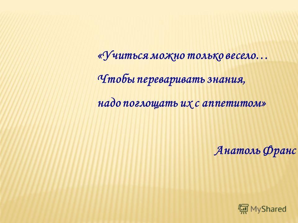 «Учиться можно только весело… Чтобы переваривать знания, надо поглощать их с аппетитом» Анатоль Франс
