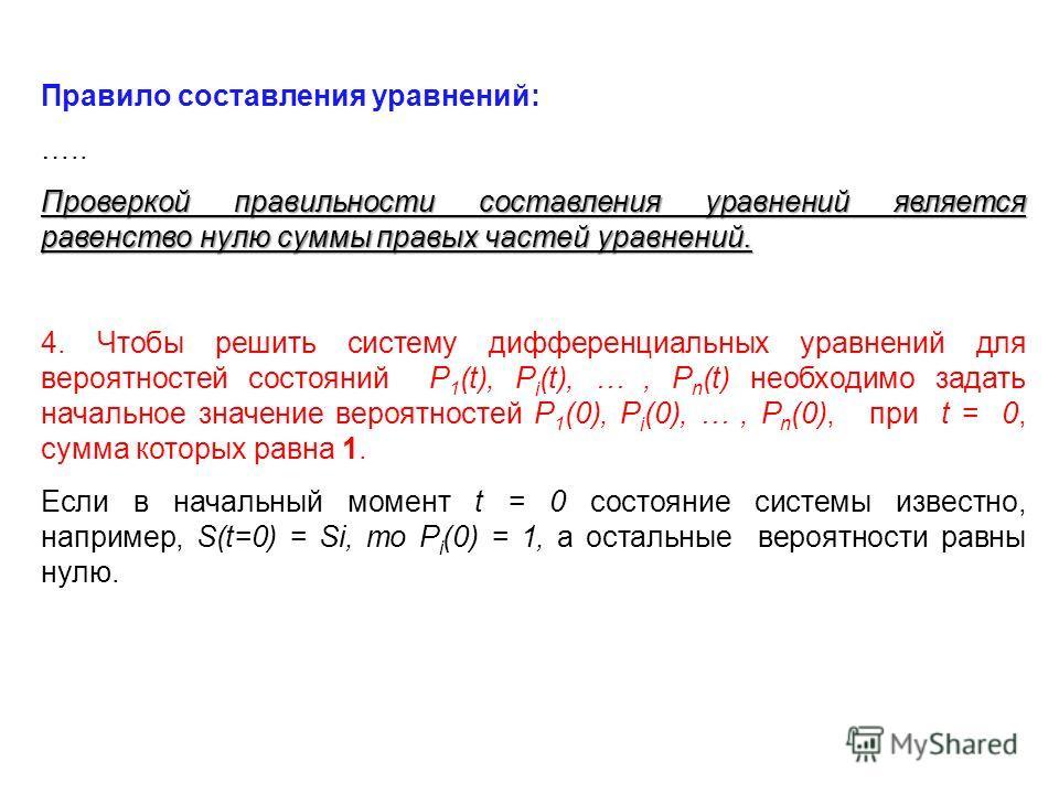 Правило составления уравнений: ….. Проверкой правильности составления уравнений является равенство нулю суммы правых частей уравнений. 4. Чтобы решить систему дифференциальных уравнений для вероятностей состояний P 1 (t), P i (t), …, P n (t) необходи