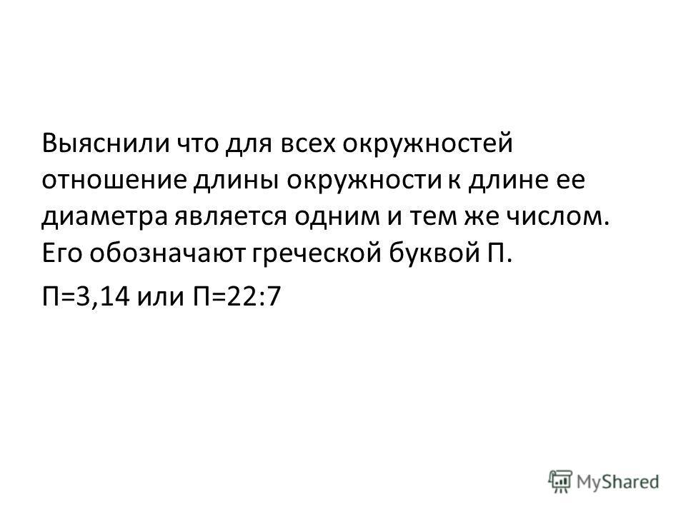 Выяснили что для всех окружностей отношение длины окружности к длине ее диаметра является одним и тем же числом. Его обозначают греческой буквой П. П=3,14 или П=22:7