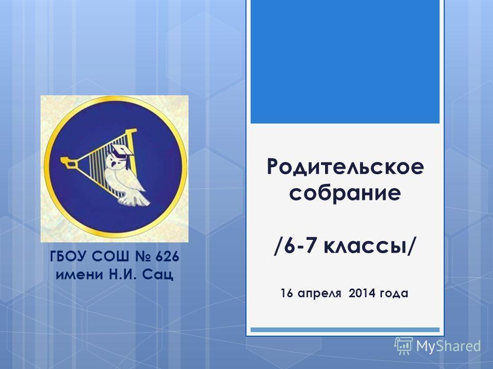 Родительское собрание /6-7 классы/ 16 апреля 2014 года ГБОУ СОШ 626 имени Н.И. Сац