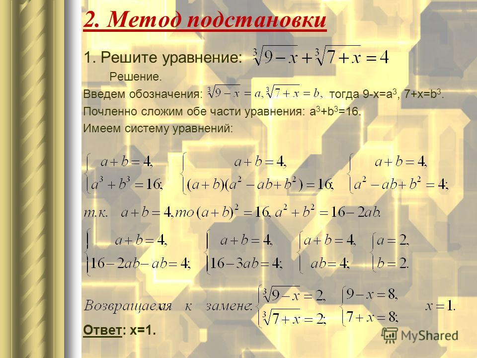 1. Решите уравнение: Решение. Введем обозначения: тогда 9-x=a 3, 7+x=b 3. Почленно сложим обе части уравнения: a 3 +b 3 =16. Имеем систему уравнений: Ответ: х=1. 2. Метод подстановки