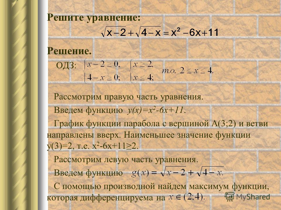 Решите уравнение: Решение. ОДЗ: Рассмотрим правую часть уравнения. Введем функцию у(х)=х 2 -6 х+11. График функции парабола с вершиной А(3;2) и ветви направлены вверх. Наименьшее значение функции у(3)=2, т.е. х 2 -6 х+112. Рассмотрим левую часть урав