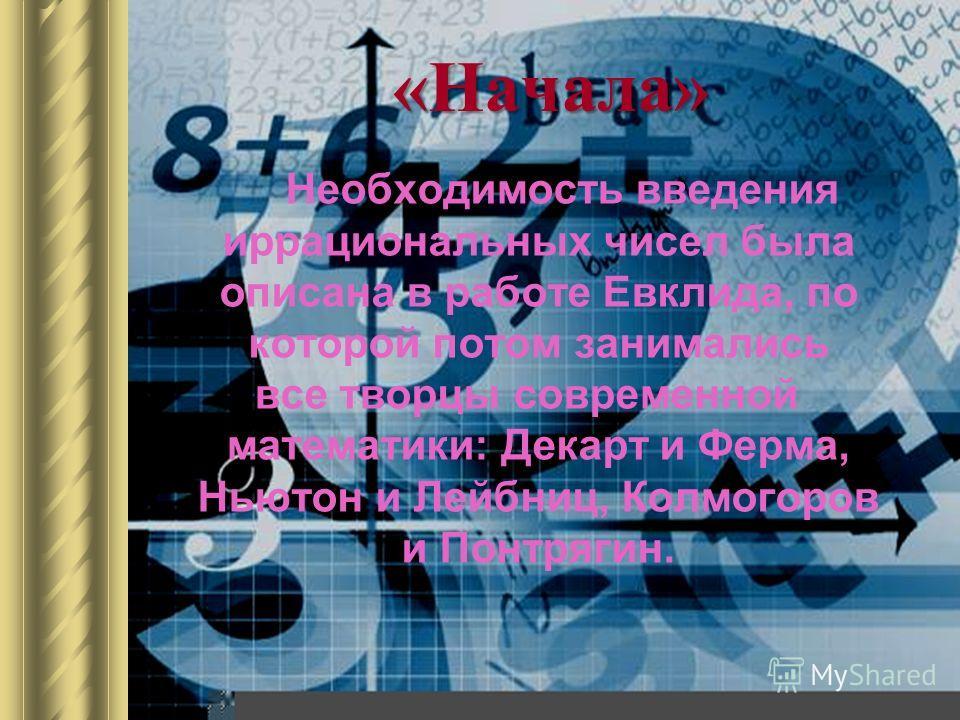 «Начала» Необходимость введения иррациональных чисел была описана в работе Евклида, по которой потом занимались все творцы современной математики: Декарт и Ферма, Ньютон и Лейбниц, Колмогоров и Понтрягин.