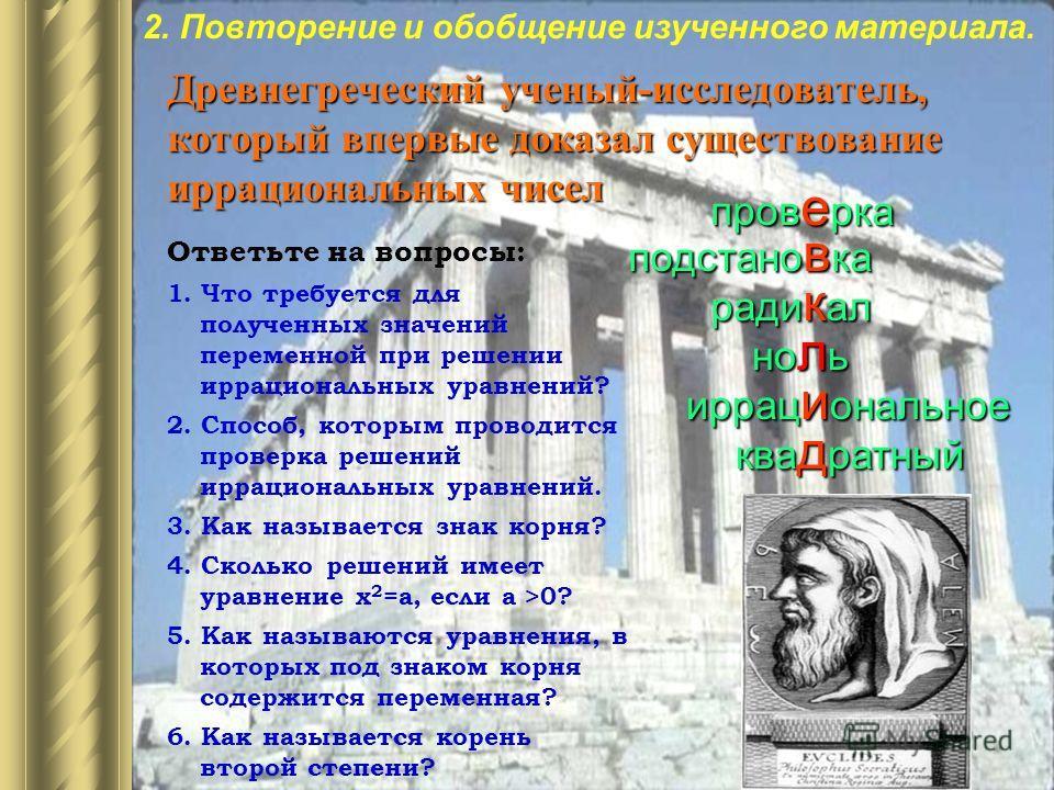 Древнегреческий ученый-исследователь, который впервые доказал существование иррациональных чисел Ответьте на вопросы: 1. Что требуется для полученных значений переменной при решении иррациональных уравнений? 2. Способ, которым проводится проверка реш