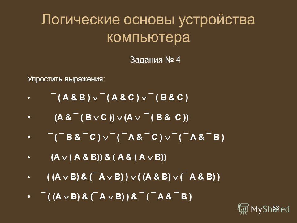 53 из 20 53 Логические основы устройства компьютера Задания 4 Упростить выражения: ¯ ( А & B ) ¯ ( А & C ) ¯ ( B & C ) (A & ¯ ( B C )) (A ¯ ( B & C )) ¯ ( ¯ B & ¯ C ) ¯ ( ¯ A & ¯ C ) ¯ ( ¯ A & ¯ B ) (А ( А & В)) & ( А & ( А В)) ( (А В) & (¯ А В) ) (