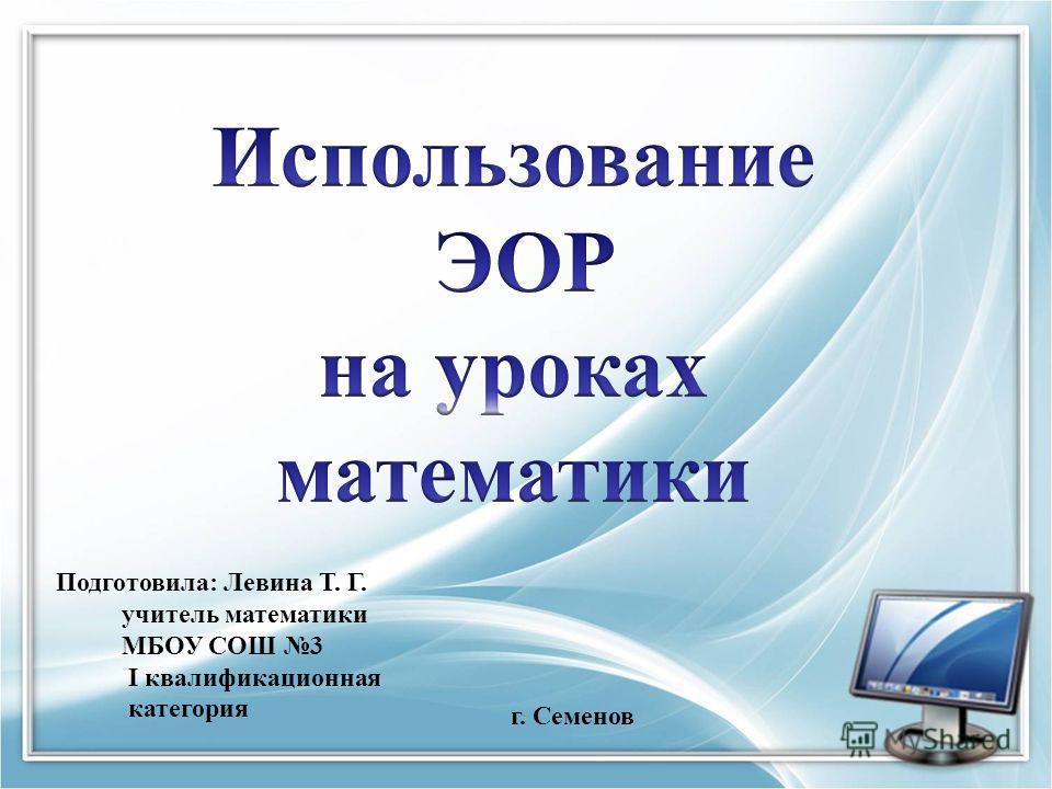 Подготовила: Левина Т. Г. учитель математики МБОУ СОШ 3 I квалификационная категория г. Семенов