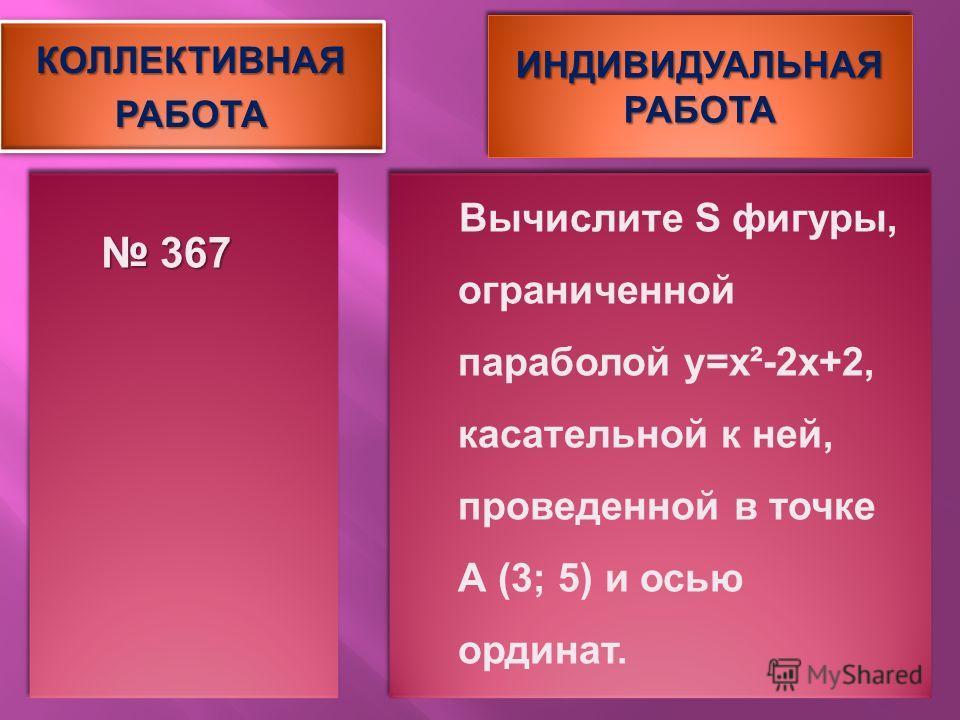 КОЛЛЕКТИВНАЯРАБОТАКОЛЛЕКТИВНАЯРАБОТА ИНДИВИДУАЛЬНАЯ РАБОТА 367 367 Вычислите S фигуры, ограниченной параболой y=x²-2 х+2, касательной к ней, проведенной в точке А (3; 5) и осью ординат.