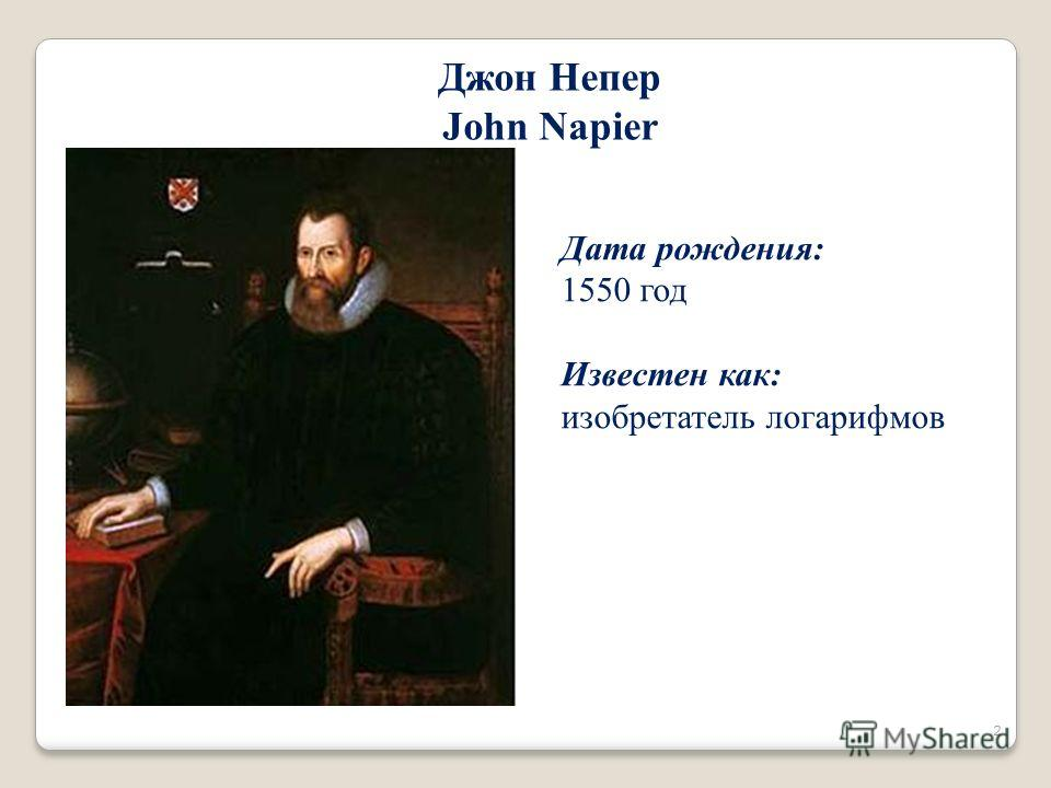 Дата рождения: 1550 год Известен как: изобретатель логарифмов Джон Непер John Napier 2