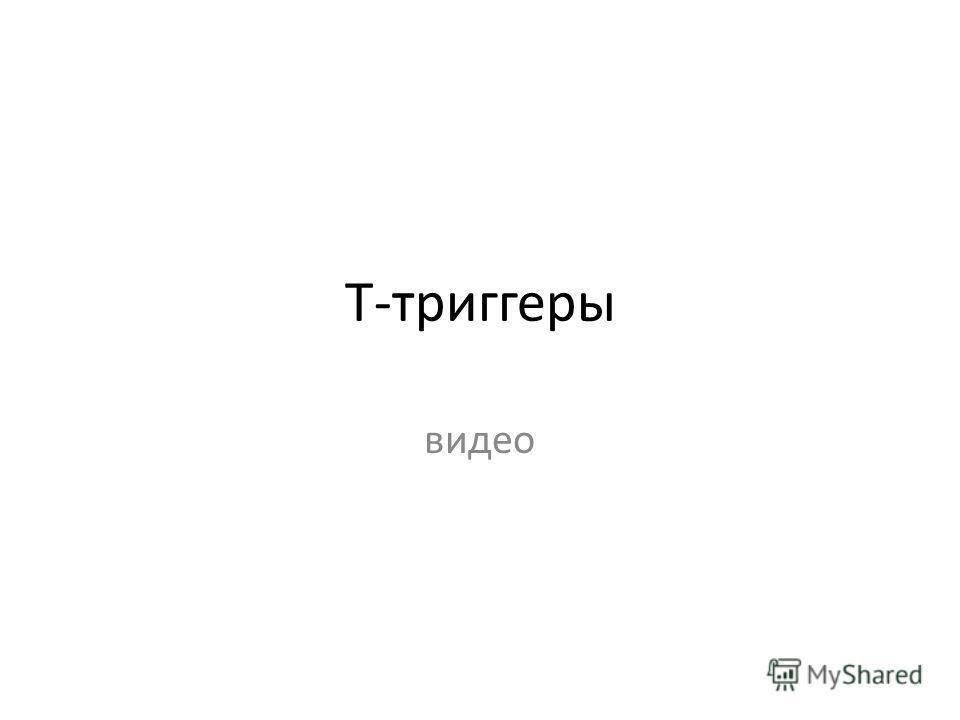 Т-триггеры видео