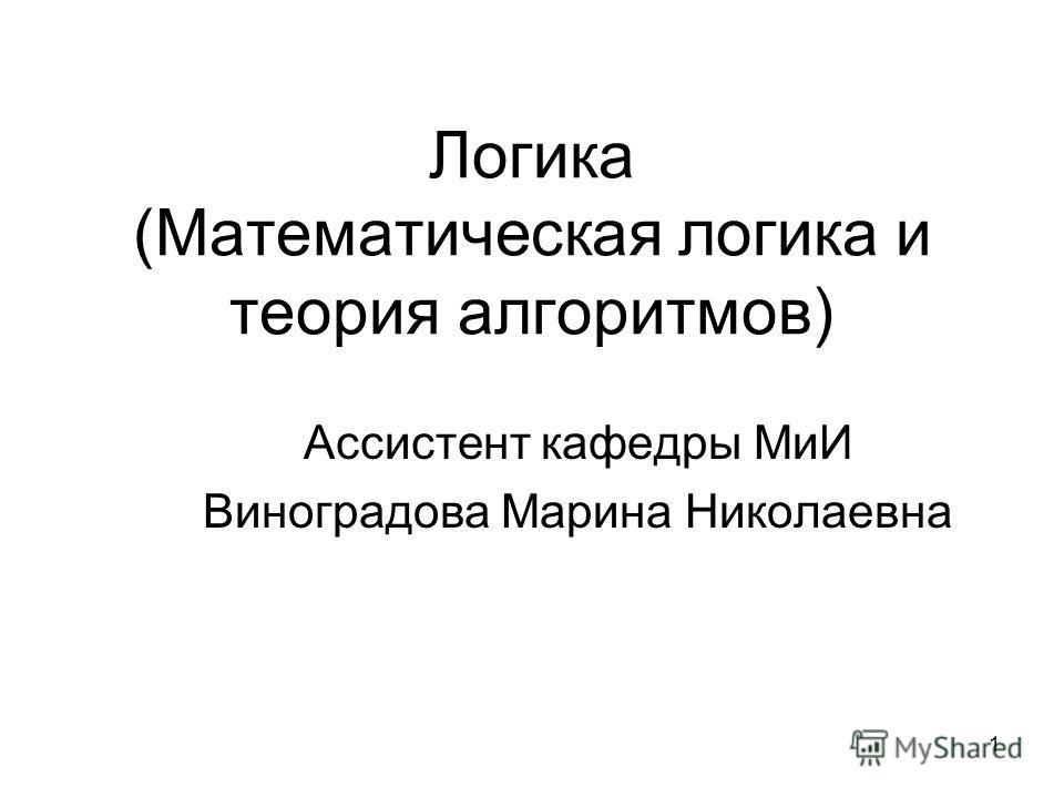 1 Логика (Математическая логика и теория алгоритмов) Ассистент кафедры МиИ Виноградова Марина Николаевна