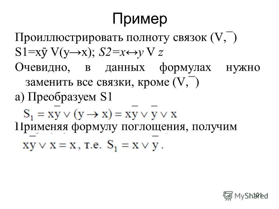 101 Пример Проиллюстрировать полноту связок (V,¯) S1=x ӯ V(yx); S2=xy V z Очевидно, в данных формулах нужно заменить все связки, кроме (V,¯) а) Преобразуем S1 Применяя формулу поглощения, получим