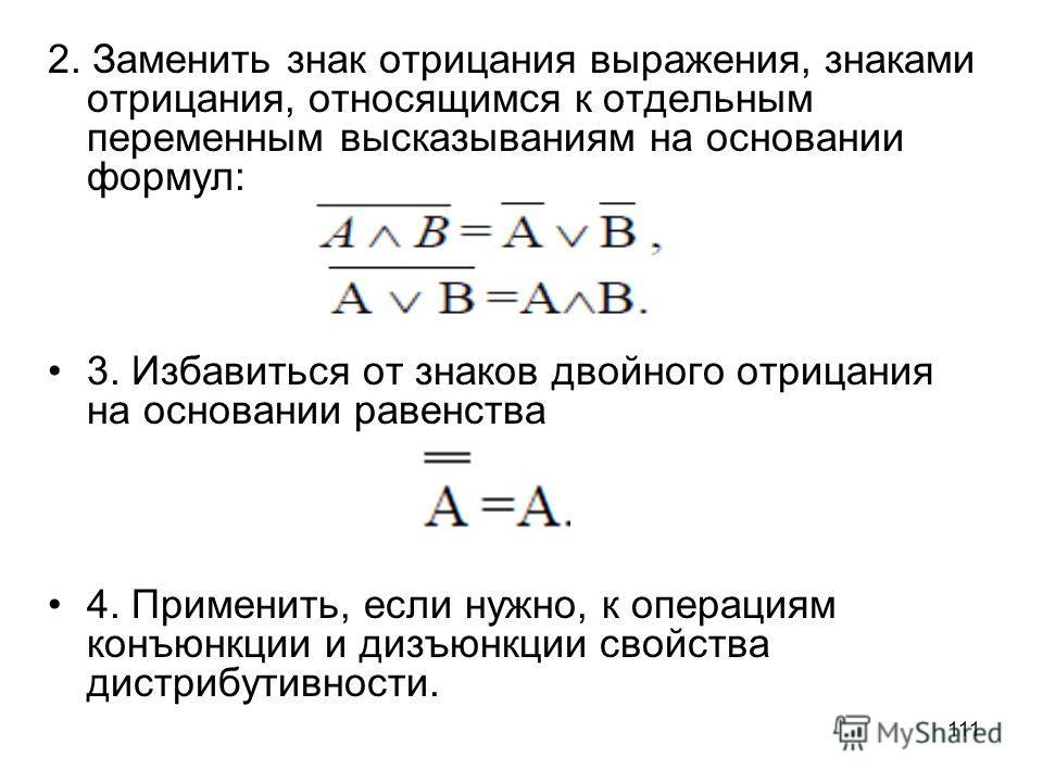 111 2. Заменить знак отрицания выражения, знаками отрицания, относящимся к отдельным переменным высказываниям на основании формул: 3. Избавиться от знаков двойного отрицания на основании равенства 4. Применить, если нужно, к операциям конъюнкции и ди
