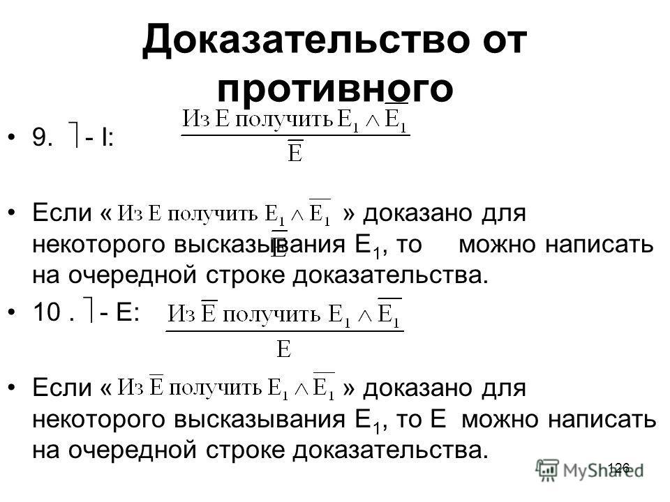 126 Доказательство от противного 9. - I: Если «» доказано для некоторого высказывания Е 1, то можно написать на очередной строке доказательства. 10. - Е: Если «» доказано для некоторого высказывания Е 1, то Е можно написать на очередной строке доказа
