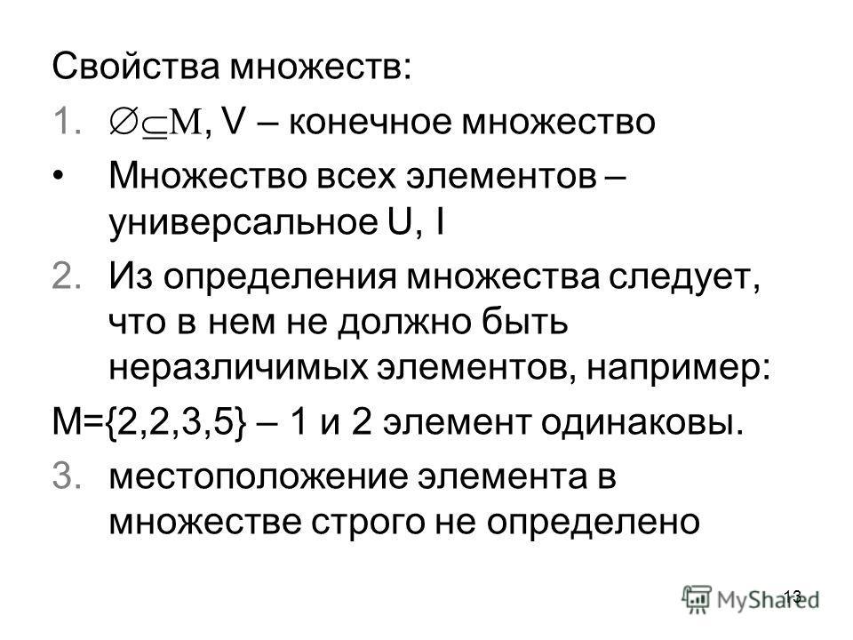 13 Свойства множеств: 1., V – конечное множество Множество всех элементов – универсальное U, I 2. Из определения множества следует, что в нем не должно быть неразличимых элементов, например: М={2,2,3,5} – 1 и 2 элемент одинаковы. 3. местоположение эл