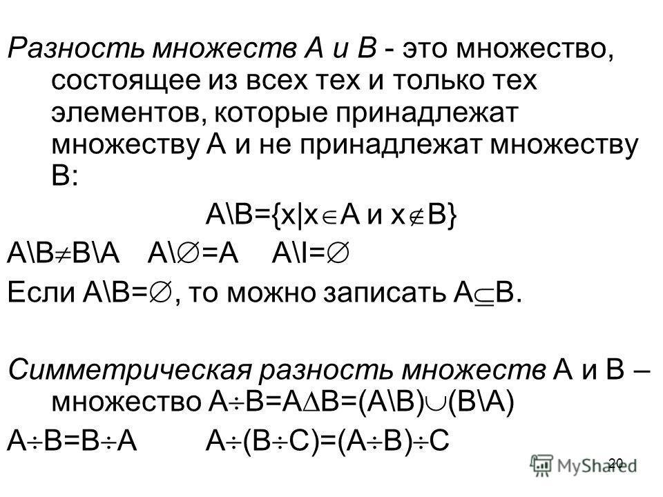 20 Разность множеств А и В - это множество, состоящее из всех тех и только тех элементов, которые принадлежат множеству А и не принадлежат множеству В: А\В={x|x A и x B} А\В В\А А\ =АА\I= Если А\В=, то можно записать А В. Симметрическая разность множ