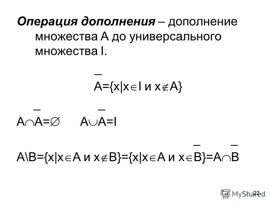 22 Операция дополнения – дополнение множества А до универсального множества I. _ А={x|x I и x A} _ _ А А= А А=I _ _ А\В={x|x А и x B}={x|x A и x B}=A B