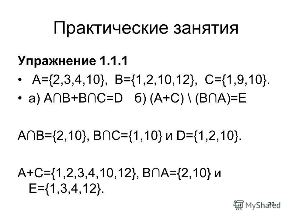 27 Практические занятия Упражнение 1.1.1 А={2,3,4,10}, В={1,2,10,12}, С={1,9,10}. а) AB+BC=Dб) (A+C) \ (BA)=E AB={2,10}, BC={1,10} и D={1,2,10}. A+C={1,2,3,4,10,12}, BA={2,10} и Е={1,3,4,12}.