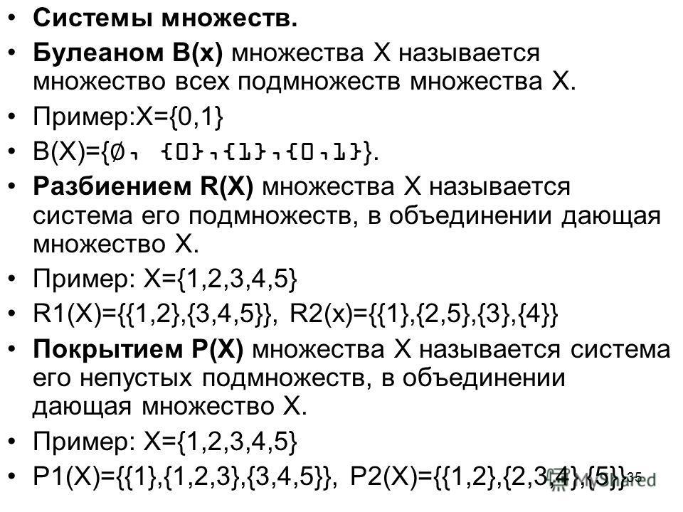 35 Системы множеств. Булеаном В(х) множества Х называется множество всех подмножеств множества Х. Пример:Х={0,1} B(X)={, {0},{1},{0,1}}. Разбиением R(X) множества Х называется система его подмножеств, в объединении дающая множество Х. Пример: Х={1,2,