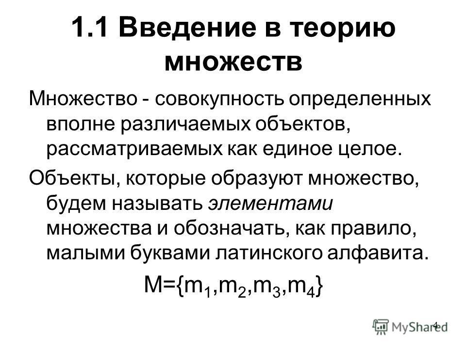 4 1.1 Введение в теорию множеств Множество - совокупность определенных вполне различаемых объектов, рассматриваемых как единое целое. Объекты, которые образуют множество, будем называть элементами множества и обозначать, как правило, малыми буквами л