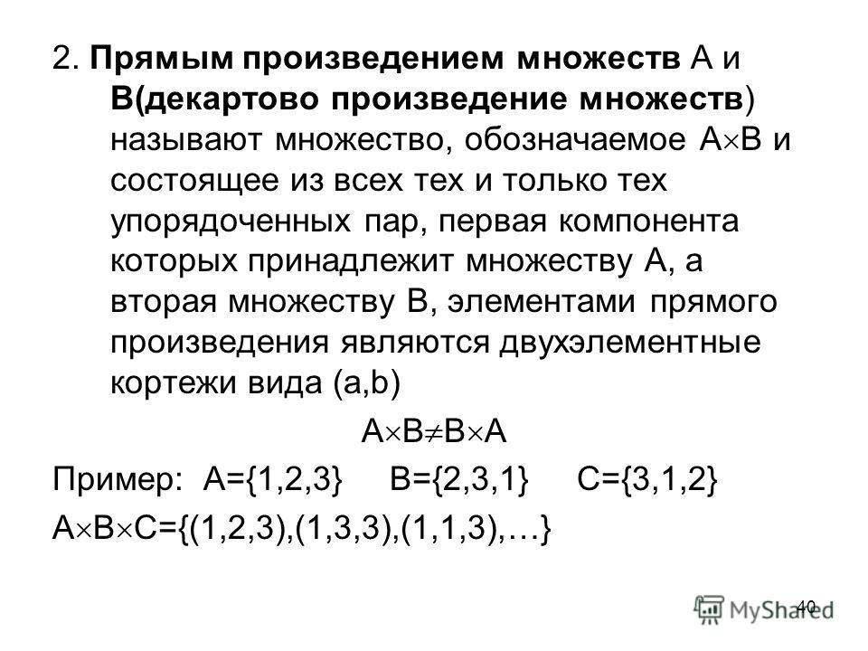 40 2. Прямым произведением множеств А и В(декартово произведение множеств) называют множество, обозначаемое А В и состоящее из всех тех и только тех упорядоченных пар, первая компонента которых принадлежит множеству А, а вторая множеству В, элементам