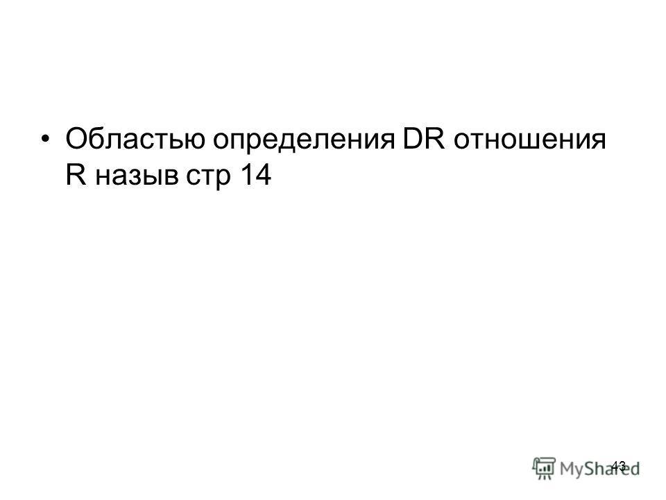 43 Областью определения DR отношения R назыв стр 14