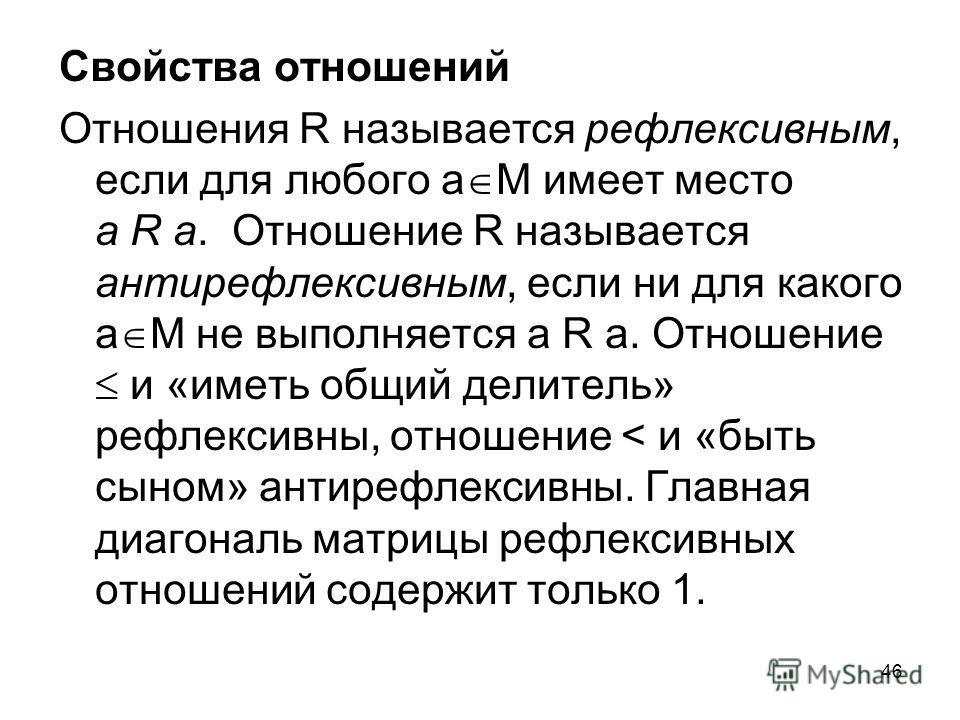46 Свойства отношений Отношения R называется рефлексивным, если для любого а М имеет место а R а. Отношение R называется антирефлексивным, если ни для какого а М не выполняется а R а. Отношение и «иметь общий делитель» рефлексивны, отношение < и «быт