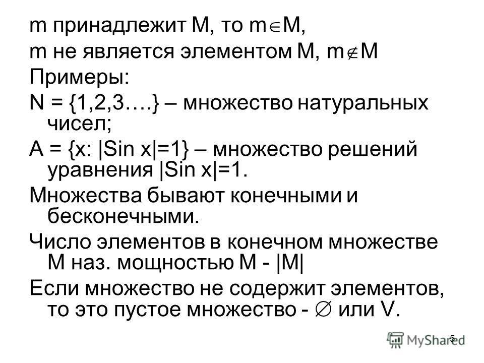 5 m принадлежит М, то m M, m не является элементом M, m M Примеры: N = {1,2,3….} – множество натуральных чисел; А = {х: |Sin x|=1} – множество решений уравнения |Sin x|=1. Множества бывают конечными и бесконечными. Число элементов в конечном множеств