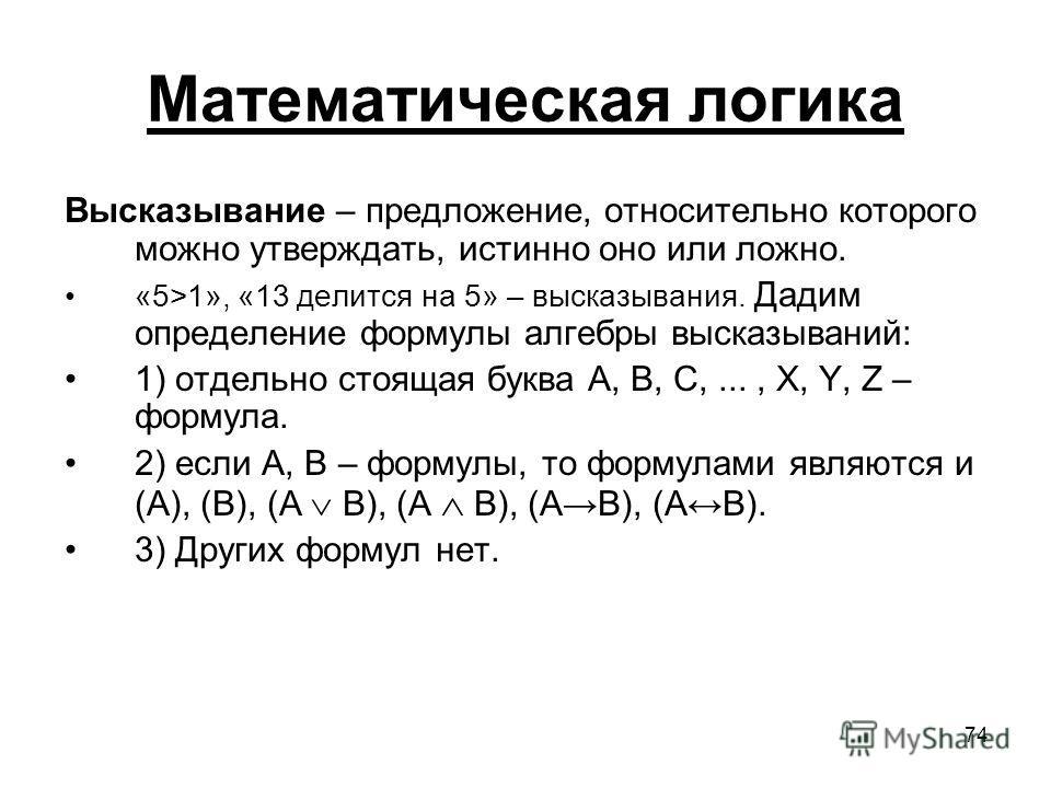 74 Математическая логика Высказывание – предложение, относительно которого можно утверждать, истинно оно или ложно. «5>1», «13 делится на 5» – высказывания. Дадим определение формулы алгебры высказываний: 1) отдельно стоящая буква A, B, C,..., X, Y,