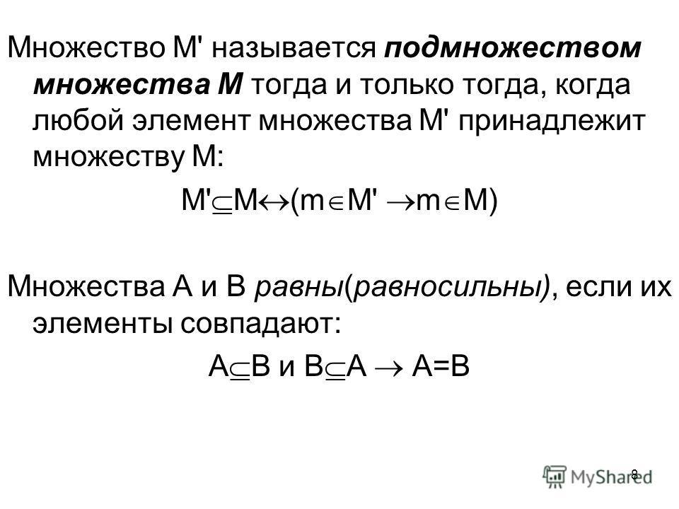 8 Множество М' называется подмножеством множества М тогда и только тогда, когда любой элемент множества М' принадлежит множеству М: М' М (m M' m M) Множества А и В равны(равносильны), если их элементы совпадают: А В и В А А=В