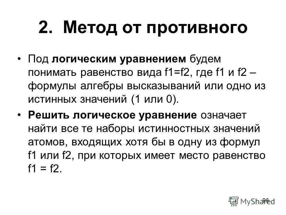 96 2. Метод от противного Под логическим уравнением будем понимать равенство вида f1=f2, где f1 и f2 – формулы алгебры высказываний или одно из истинных значений (1 или 0). Решить логическое уравнение означает найти все те наборы истинностных значени