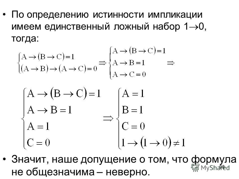 98 По определению истинности импликации имеем единственный ложный набор 1 0, тогда: Значит, наше допущение о том, что формула не общезначима – неверно.