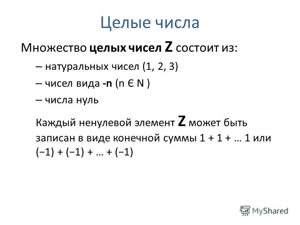 Целые числа Множество целых чисел Z состоит из: – натуральных чисел (1, 2, 3) – чисел вида -n (n Є N ) – числа нуль Каждый ненулевой элемент Z может быть записан в виде конечной суммы 1 + 1 + … 1 или (1) + (1) + … + (1)