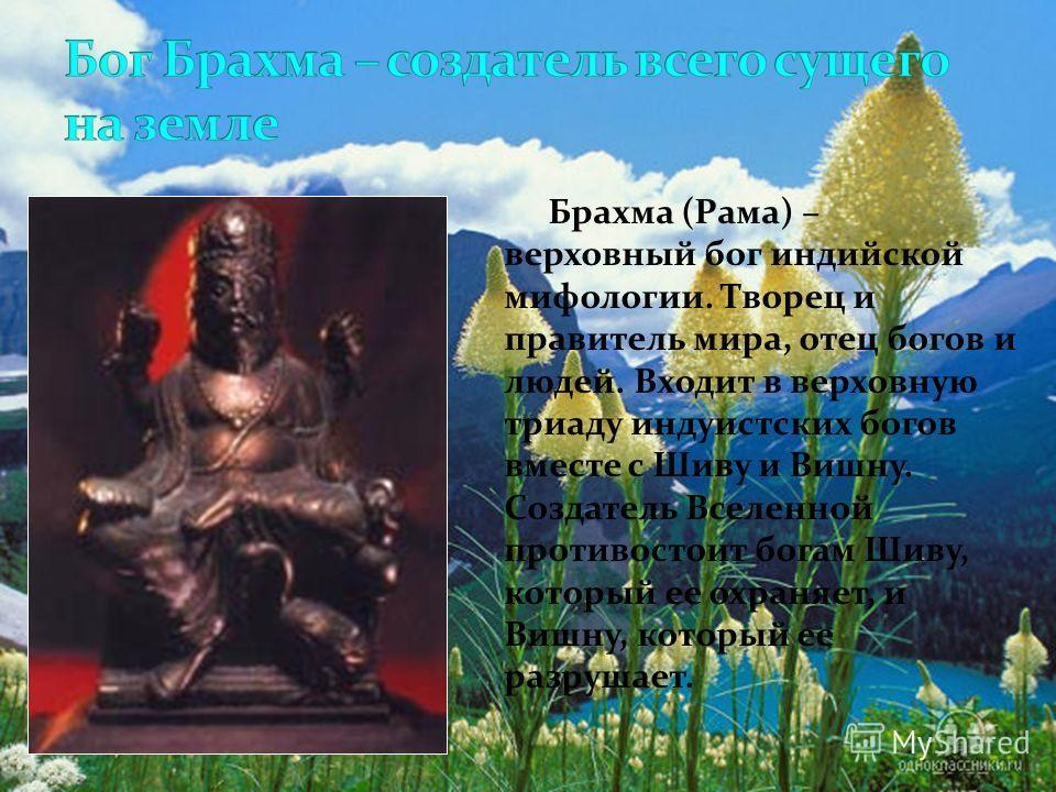Брахма (Рама) – верховный бог индийской мифологии. Творец и правитель мира, отец богов и людей. Входит в верховную триаду индуистских богов вместе с Шиву и Вишну. Создатель Вселенной противостоит богам Шиву, который ее охраняет, и Вишну, который ее р