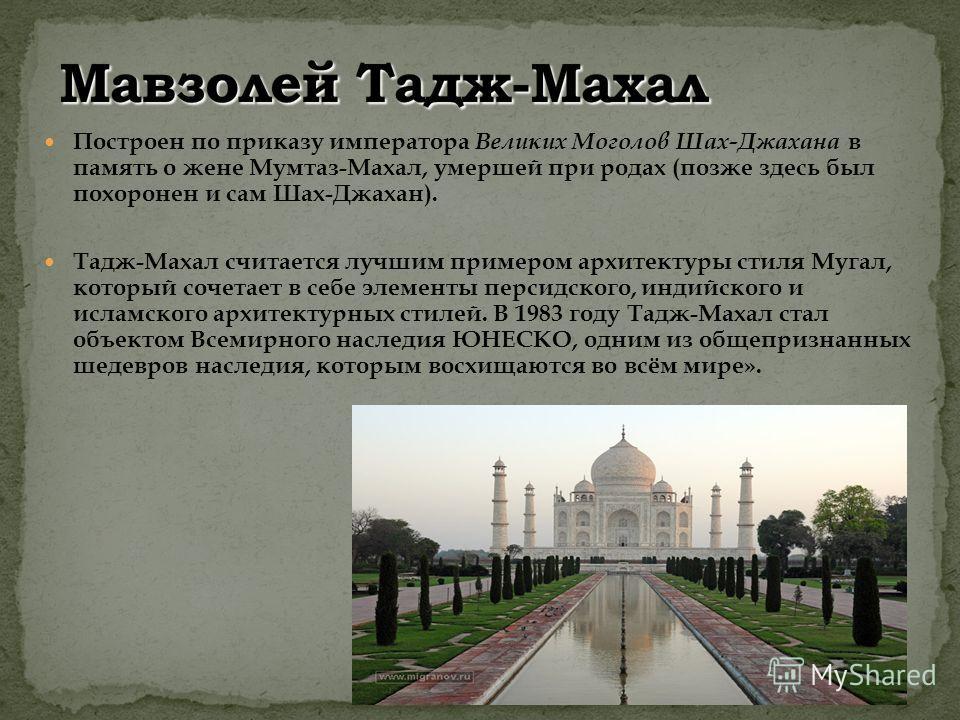 Построен по приказу императора Великих Моголов Шах-Джахана в память о жене Мумтаз-Махал, умершей при родах (позже здесь был похоронен и сам Шах-Джахан). Тадж-Махал считается лучшим примером архитектуры стиля Мугал, который сочетает в себе элементы пе