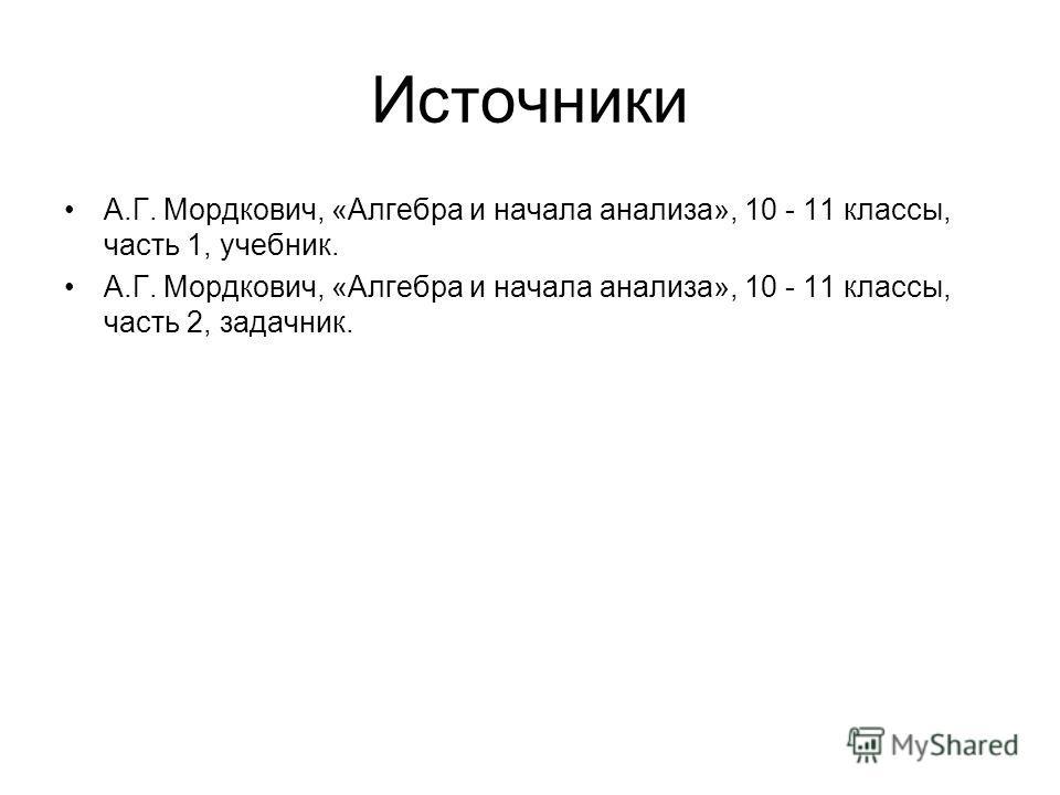 Источники А.Г. Мордкович, «Алгебра и начала анализа», 10 - 11 классы, часть 1, учебник. А.Г. Мордкович, «Алгебра и начала анализа», 10 - 11 классы, часть 2, задачник.