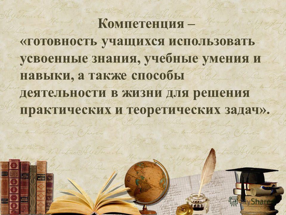 Компетенция – «готовность учащихся использовать усвоенные знания, учебные умения и навыки, а также способы деятельности в жизни для решения практических и теоретических задач».