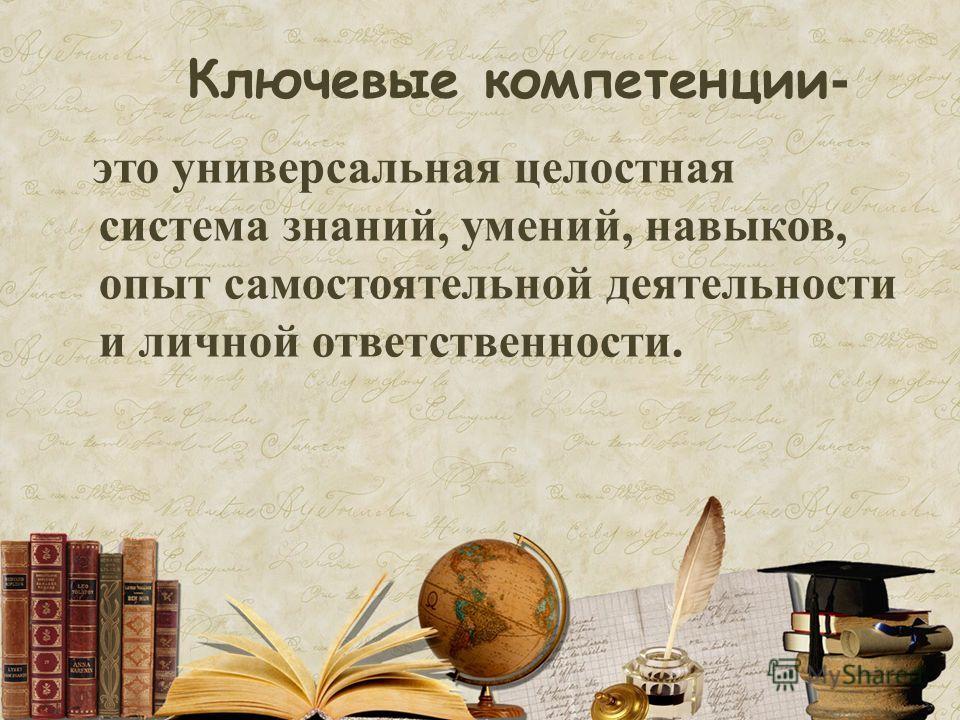 Ключевые компетенции- это универсальная целостная система знаний, умений, навыков, опыт самостоятельной деятельности и личной ответственности.