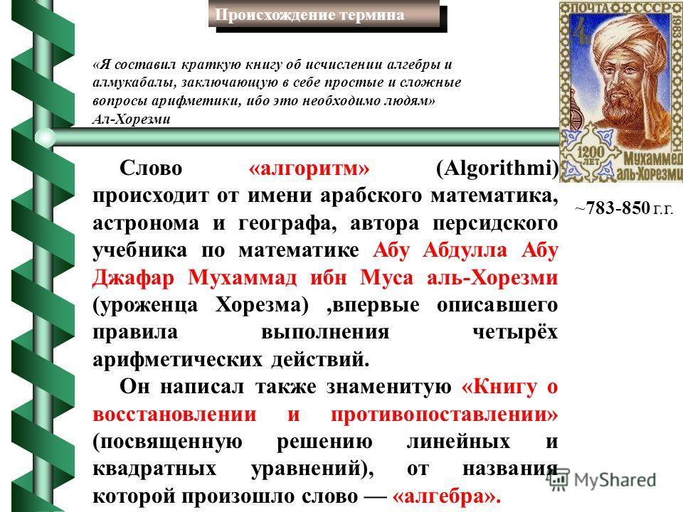 Слово «алгоритм» (Algorithmi) происходит от имени арабского математика, астронома и географа, автора персидского учебника по математике Абу Абдулла Абу Джафар Мухаммад ибн Муса аль-Хорезми (уроженца Хорезма),впервые описавшего правила выполнения четы
