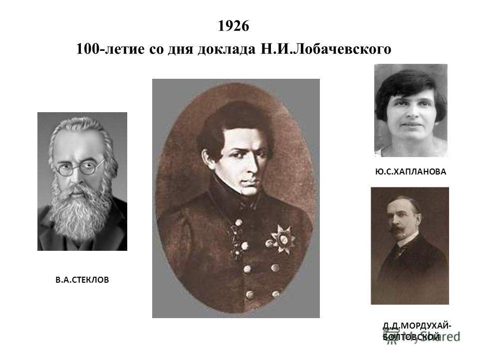 1926 100-летие со дня доклада Н.И.Лобачевского В.А.СТЕКЛОВ Ю.С.ХАПЛАНОВА Д.Д.МОРДУХАЙ- БОЛТОВСКОЙ