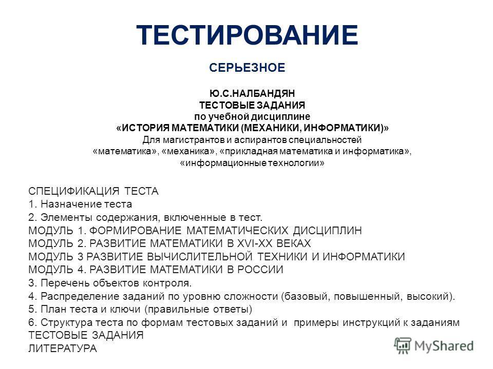 ТЕСТИРОВАНИЕ СЕРЬЕЗНОЕ Ю.С.НАЛБАНДЯН ТЕСТОВЫЕ ЗАДАНИЯ по учебной дисциплине «ИСТОРИЯ МАТЕМАТИКИ (МЕХАНИКИ, ИНФОРМАТИКИ)» Для магистрантов и аспирантов специальностей «математика», «механика», «прикладная математика и информатика», «информационные тех
