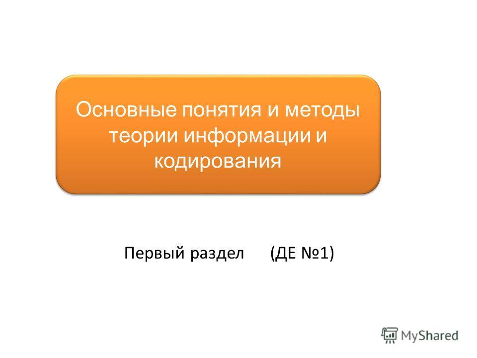 Основные понятия и методы теории информации и кодирования Первый раздел (ДЕ 1)