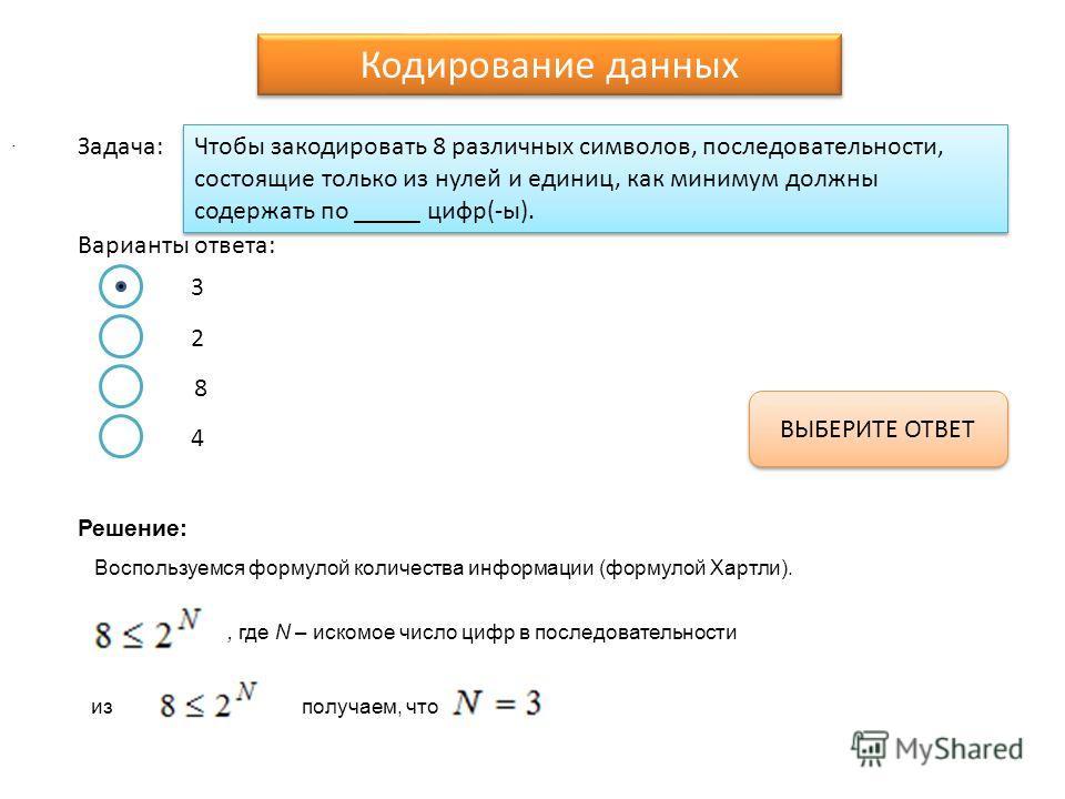 Чтобы закодировать 8 различных символов, последовательности, состоящие только из нулей и единиц, как минимум должны содержать по _____ цифр(-ы). Варианты ответа: Задача: 3 2 8 4 ВЫБЕРИТЕ ОТВЕТ Кодирование данных Воспользуемся формулой количества инфо