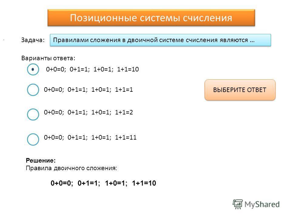 Правилами сложения в двоичной системе счисления являются … Варианты ответа: Задача: 0+0=0; 0+1=1; 1+0=1; 1+1=10 0+0=0; 0+1=1; 1+0=1; 1+1=1 0+0=0; 0+1=1; 1+0=1; 1+1=2 0+0=0; 0+1=1; 1+0=1; 1+1=11 ВЫБЕРИТЕ ОТВЕТ Позиционные системы счисления. Решение: П