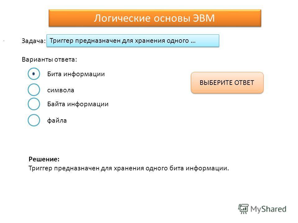 Триггер предназначен для хранения одного … Варианты ответа: Задача: ВЫБЕРИТЕ ОТВЕТ Логические основы ЭВМ. Бита информации символа Байта информации файла Решение: Триггер предназначен для хранения одного бита информации.