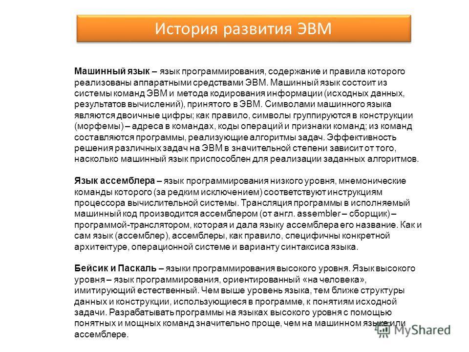 Машинный язык – язык программирования, содержание и правила которого реализованы аппаратными средствами ЭВМ. Машинный язык состоит из системы команд ЭВМ и метода кодирования информации (исходных данных, результатов вычислений), принятого в ЭВМ. Симво
