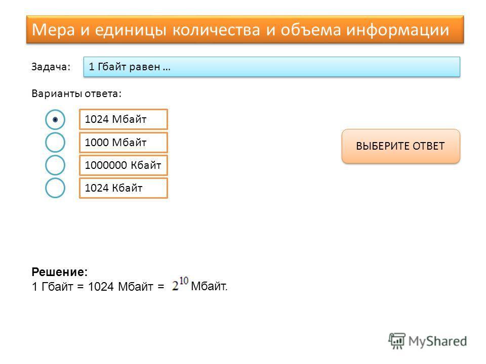 1024 Кбайт 1 Гбайт равен … Варианты ответа: 1024 Мбайт Задача: 1000 Мбайт 1000000 Кбайт ВЫБЕРИТЕ ОТВЕТ Решение: 1 Гбайт = 1024 Мбайт = Мбайт. Мера и единицы количества и объема информации