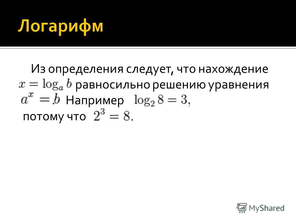 Из определения следует, что нахождение равносильно решению уравнения. Например потому что