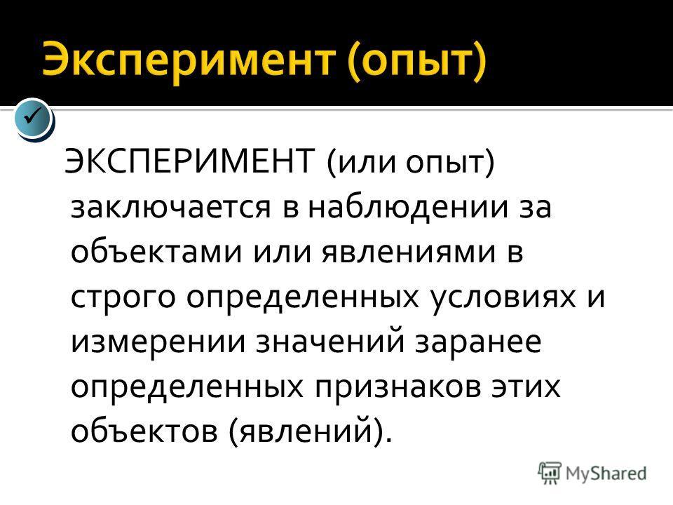 ЭКСПЕРИМЕНТ (или опыт) заключается в наблюдении за объектами или явлениями в строго определенных условиях и измерении значений заранее определенных признаков этих объектов (явлений).