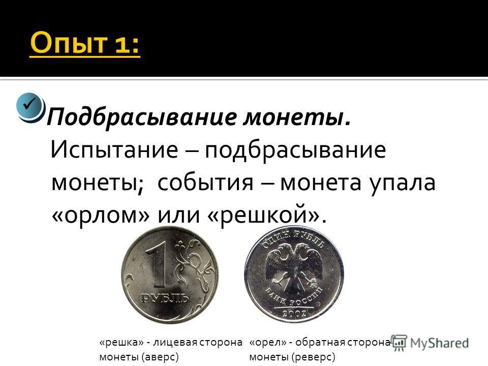 Подбрасывание монеты. Испытание – подбрасывание монеты; события – монета упала «орлом» или «решкой». «решка» - лицевая сторона монеты (аверс) «орел» - обратная сторона монеты (реверс)