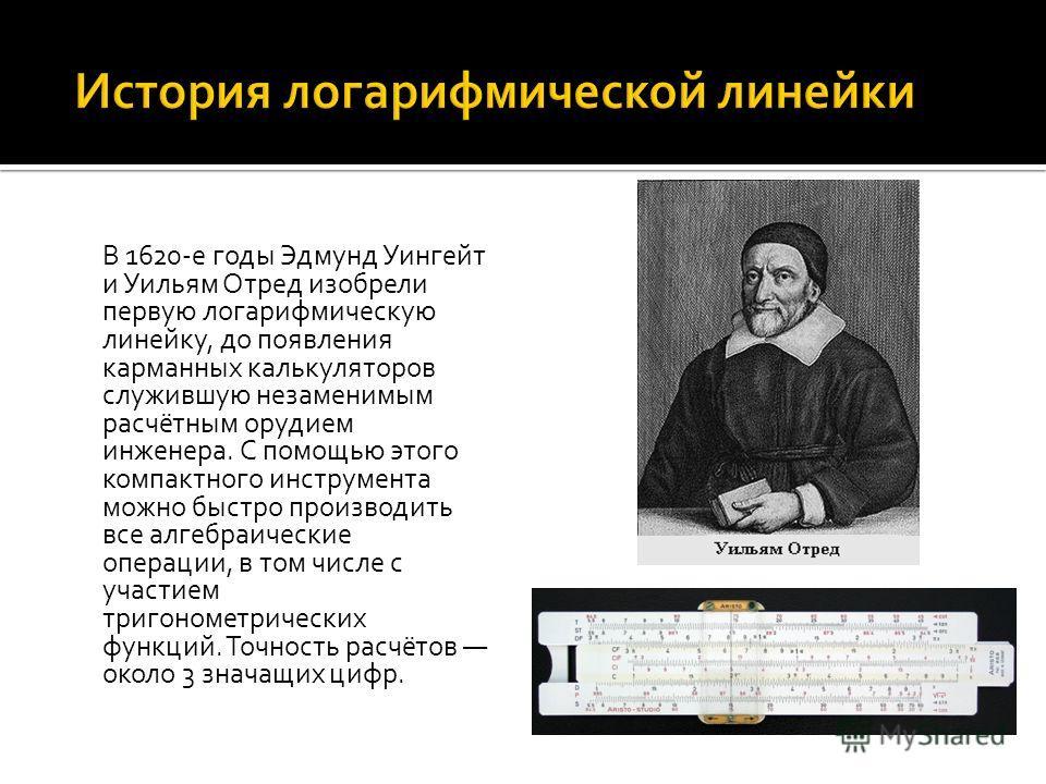 В 1620-е годы Эдмунд Уингейт и Уильям Отред изобрели первую логарифмическую линейку, до появления карманных калькуляторов служившую незаменимым расчётным орудием инженера. С помощью этого компактного инструмента можно быстро производить все алгебраич